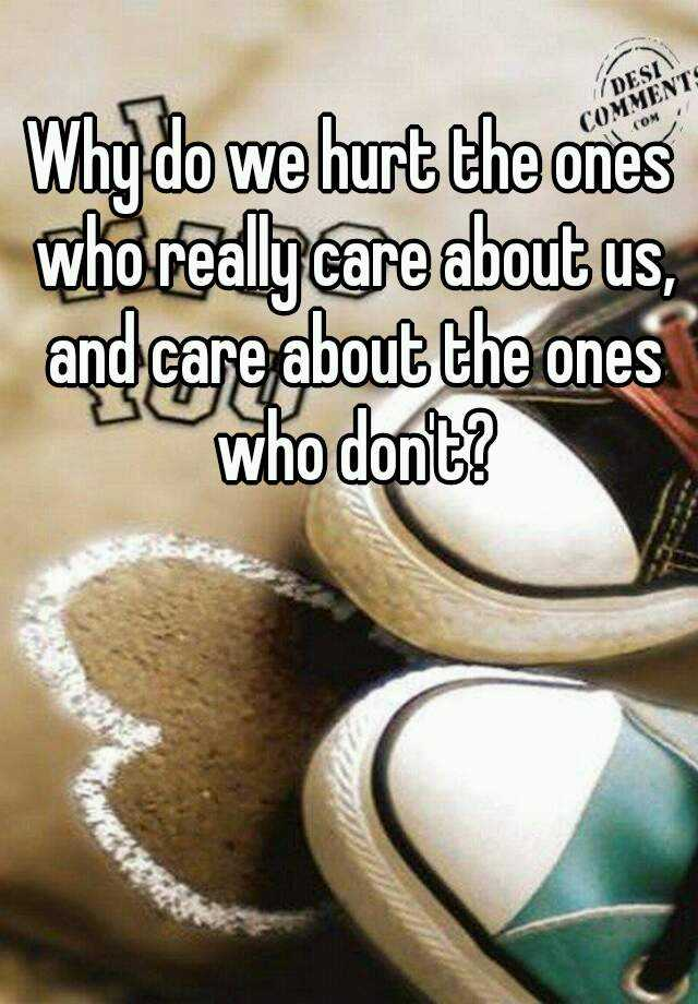 Why do we hurt the ones who really care about us, and care about the ones who don't?