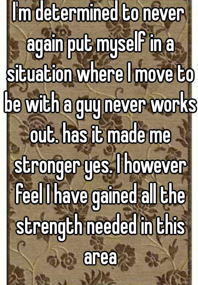 I'm determined to never again put myself in a situation where I move to be with a guy never works out. has it made me stronger yes. I however feel I have gained all the strength needed in this area