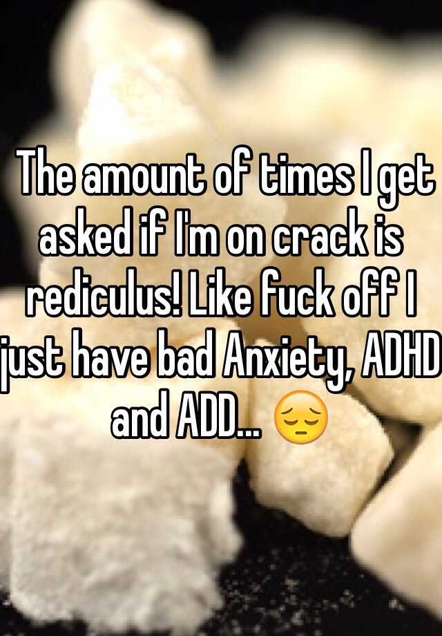 The amount of times I get asked if I'm on crack is rediculus! Like fuck off I just have bad Anxiety, ADHD and ADD... 😔