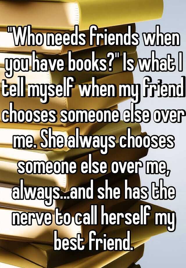 """Who needs friends when you have books?"" Is what I tell myself when my friend chooses someone else over me. She always chooses someone else over me, always...and she has the nerve to call herself my best friend."