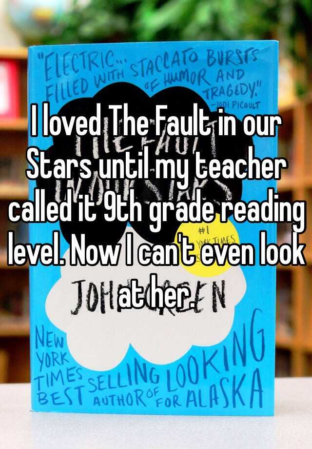 I loved The Fault in our Stars until my teacher called it 9th grade reading level. Now I can't even look at her.
