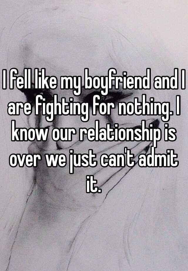 I fell like my boyfriend and I are fighting for nothing. I know our relationship is over we just can't admit it.