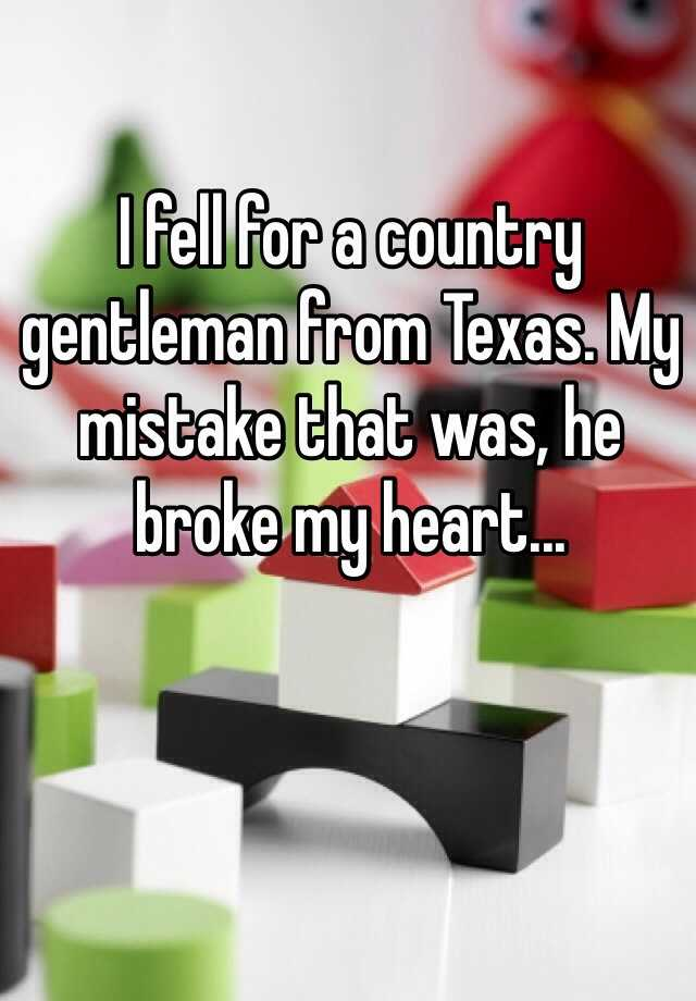 I fell for a country gentleman from Texas. My mistake that was, he broke my heart...