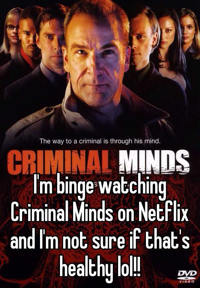 I'm binge watching Criminal Minds on Netflix and I'm not sure if that's healthy lol!!
