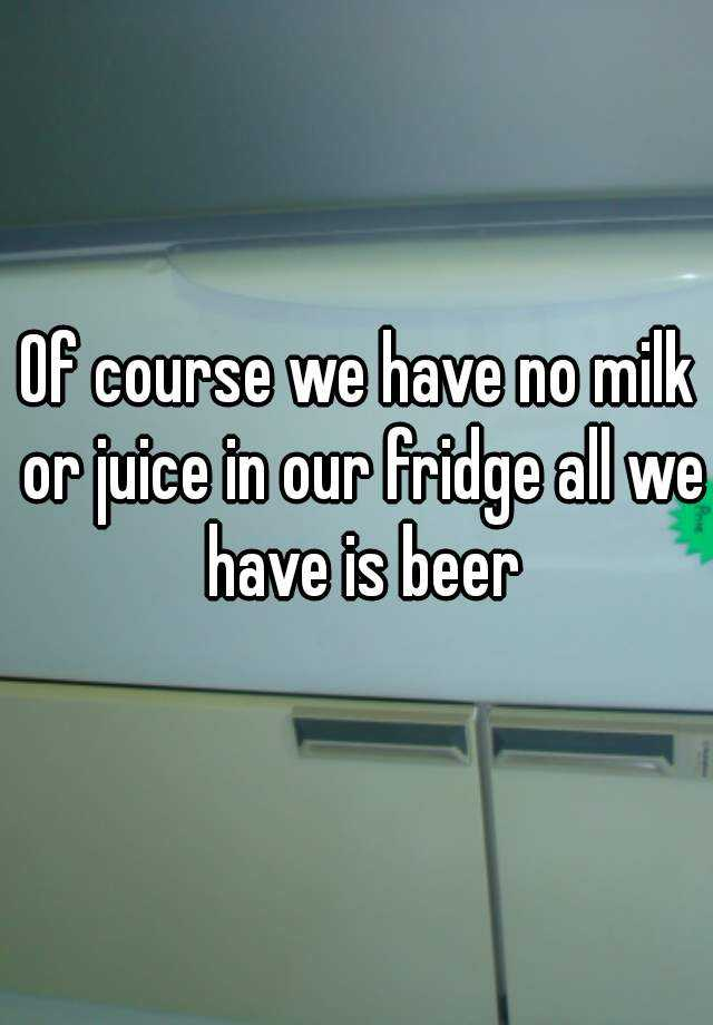 Of course we have no milk or juice in our fridge all we have is beer