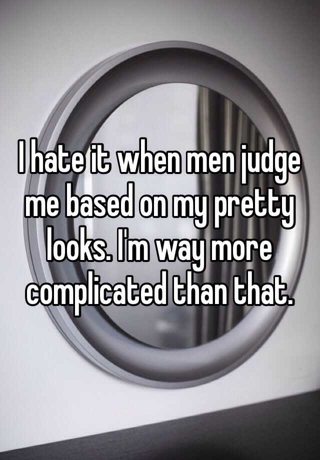 I hate it when men judge me based on my pretty looks. I'm way more complicated than that.