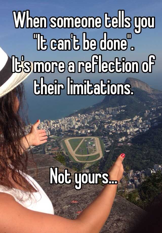 """When someone tells you """"It can't be done"""". It's more a reflection of their limitations.    Not yours..."""