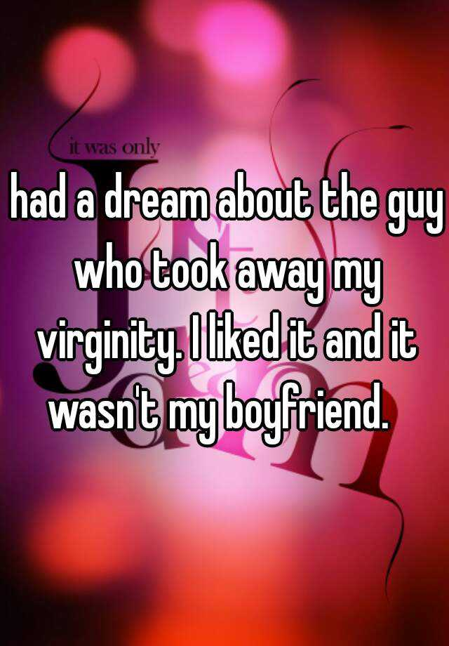 had a dream about the guy who took away my virginity. I liked it and it wasn't my boyfriend.