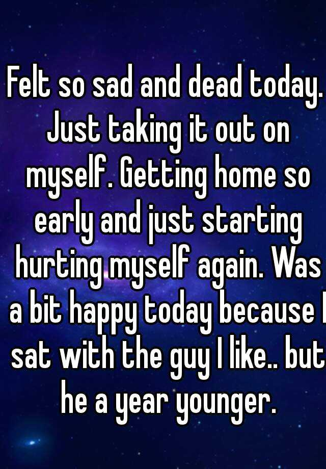 Felt so sad and dead today. Just taking it out on myself. Getting home so early and just starting hurting myself again. Was a bit happy today because I sat with the guy I like.. but he a year younger.