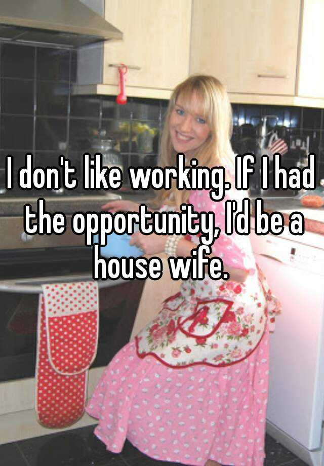 I don't like working. If I had the opportunity, I'd be a house wife.