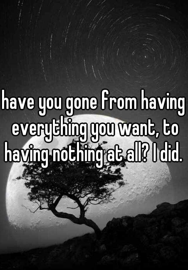 have you gone from having everything you want, to having nothing at all? I did.