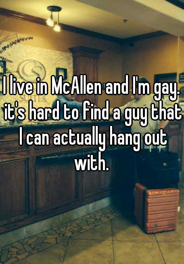 I live in McAllen and I'm gay. it's hard to find a guy that I can actually hang out with.