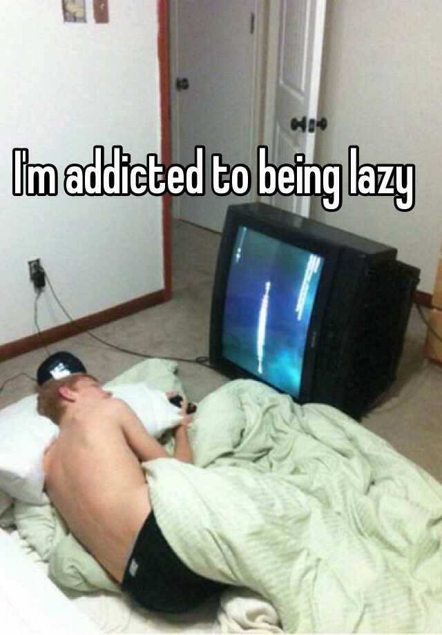 I'm addicted to being lazy