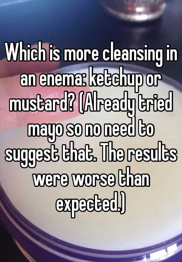 Which is more cleansing in an enema: ketchup or mustard? (Already tried mayo so no need to suggest that. The results were worse than expected.)