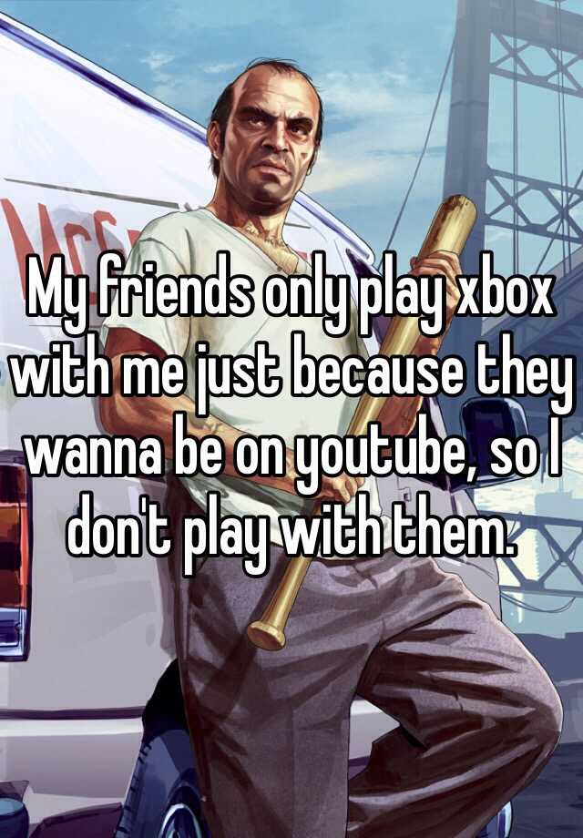 My friends only play xbox with me just because they wanna be on youtube, so I don't play with them.