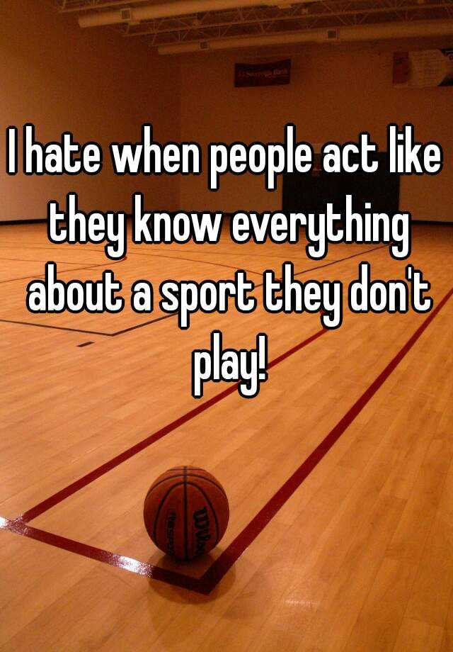 I hate when people act like they know everything about a sport they don't play!