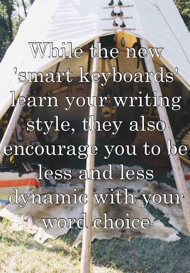 While the new 'smart keyboards' learn your writing style, they also encourage you to be less and less dynamic with your word choice