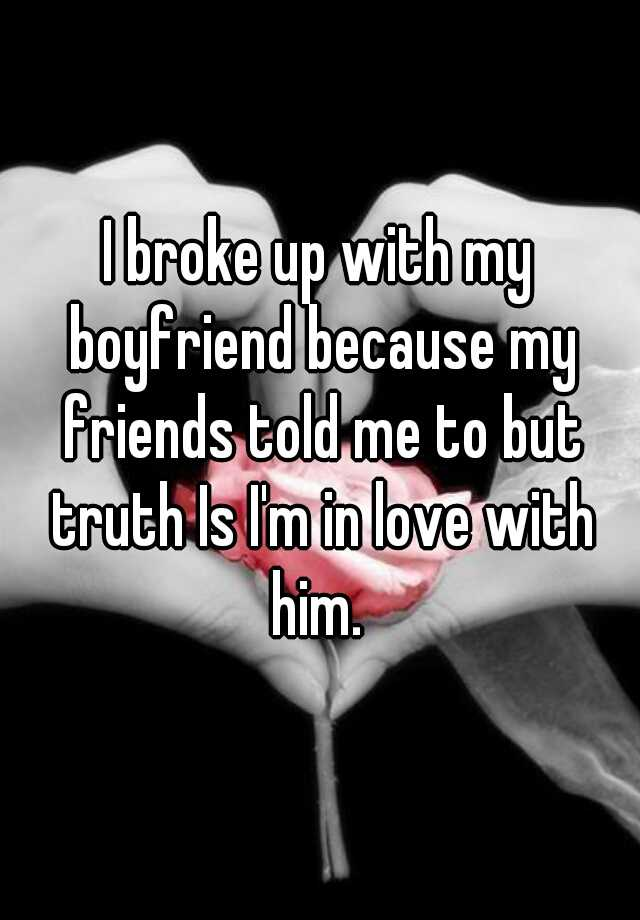 I broke up with my boyfriend because my friends told me to but truth Is I'm in love with him.