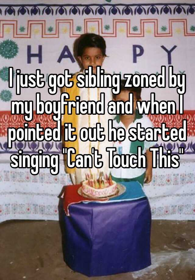 """I just got sibling zoned by my boyfriend and when I pointed it out he started singing """"Can't Touch This"""""""