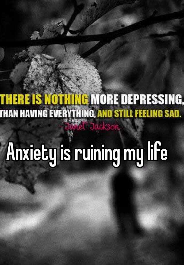 Anxiety is ruining my life