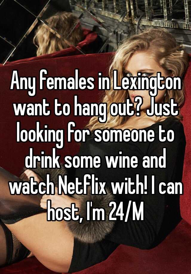 Any females in Lexington want to hang out? Just looking for someone to drink some wine and watch Netflix with! I can host, I'm 24/M