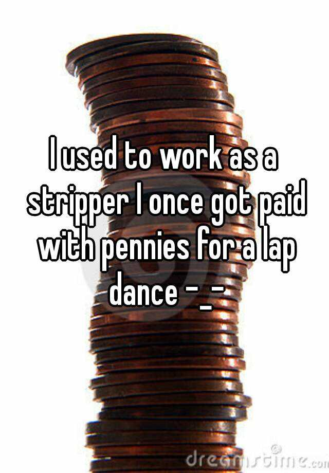 I used to work as a stripper I once got paid with pennies for a lap dance -_-