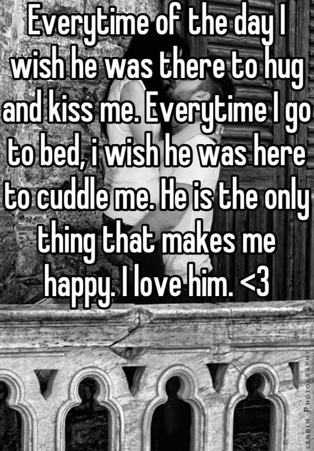 Everytime of the day I wish he was there to hug and kiss me. Everytime I go to bed, i wish he was here to cuddle me. He is the only thing that makes me happy. I love him. <3