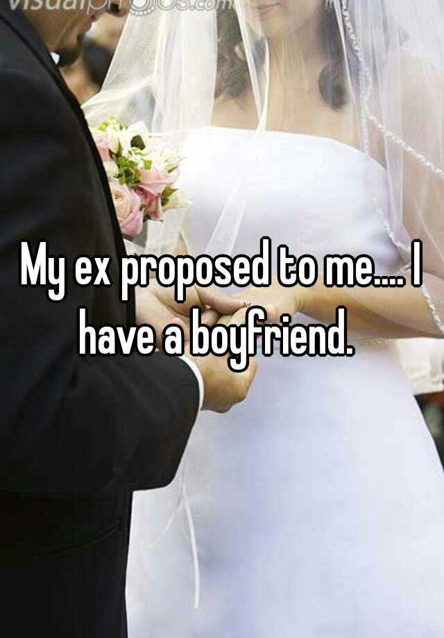 My ex proposed to me.... I have a boyfriend.