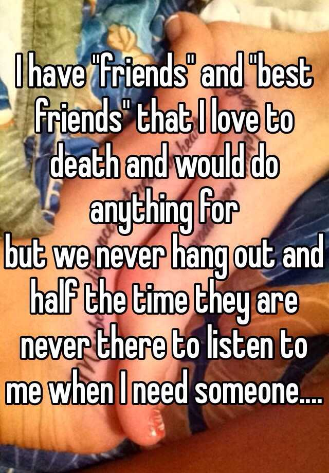 """I have """"friends"""" and """"best friends"""" that I love to death and would do anything for  but we never hang out and half the time they are never there to listen to me when I need someone...."""
