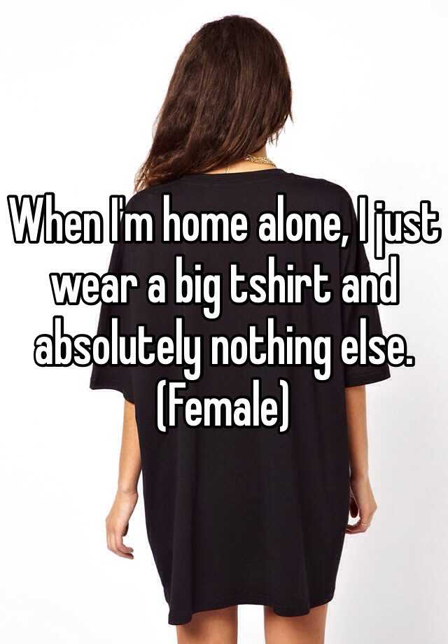 When I'm home alone, I just wear a big tshirt and absolutely nothing else.  (Female)