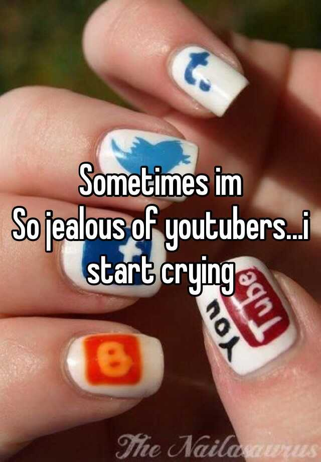 Sometimes im So jealous of youtubers...i start crying