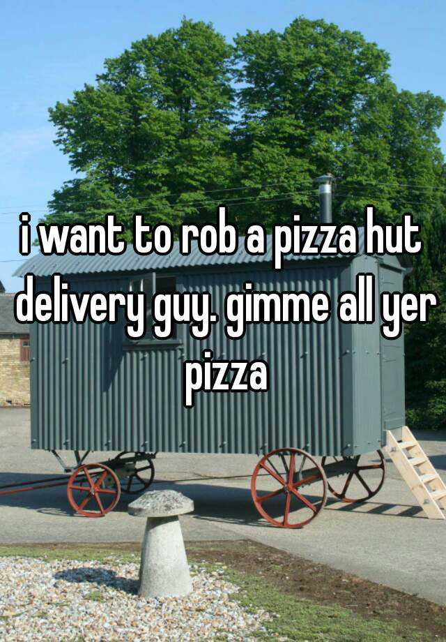 i want to rob a pizza hut delivery guy. gimme all yer pizza