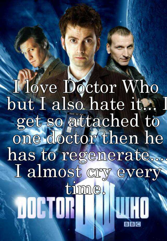 I love Doctor Who but I also hate it... I get so attached to one doctor then he has to regenerate.... I almost cry every time.