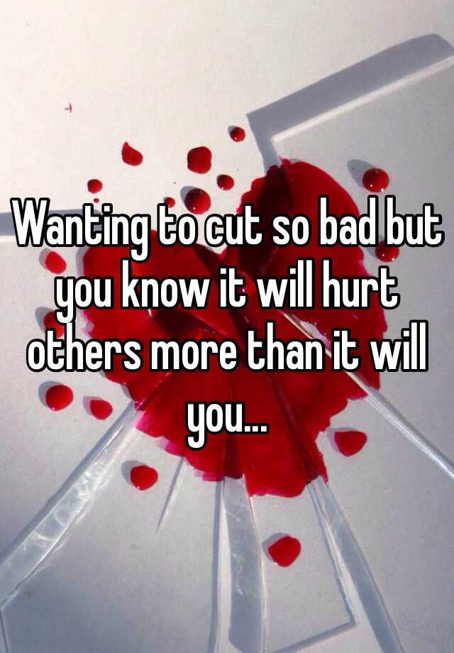 Wanting to cut so bad but you know it will hurt others more than it will you...