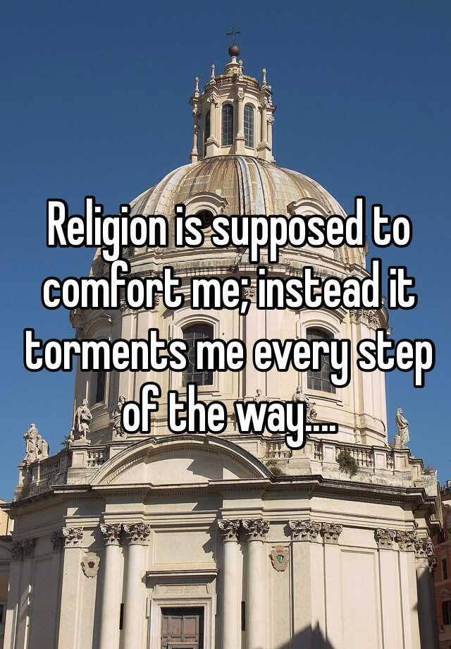 Religion is supposed to comfort me; instead it torments me every step of the way....