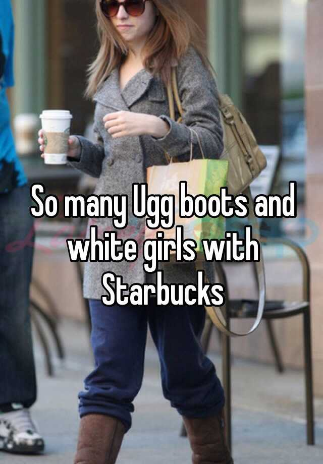 So many Ugg boots and white girls with Starbucks
