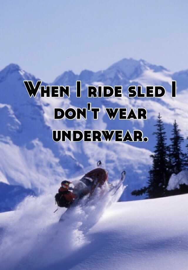 When I ride sled I don't wear underwear.