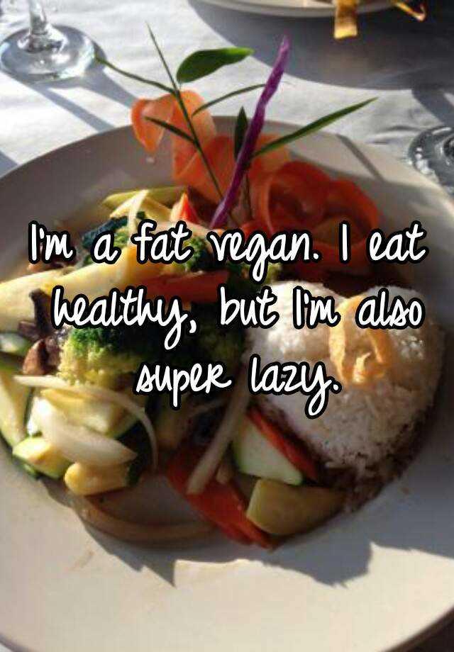 I'm a fat vegan. I eat healthy, but I'm also super lazy.