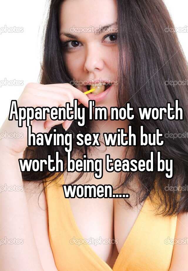 Apparently I'm not worth having sex with but worth being teased by women.....