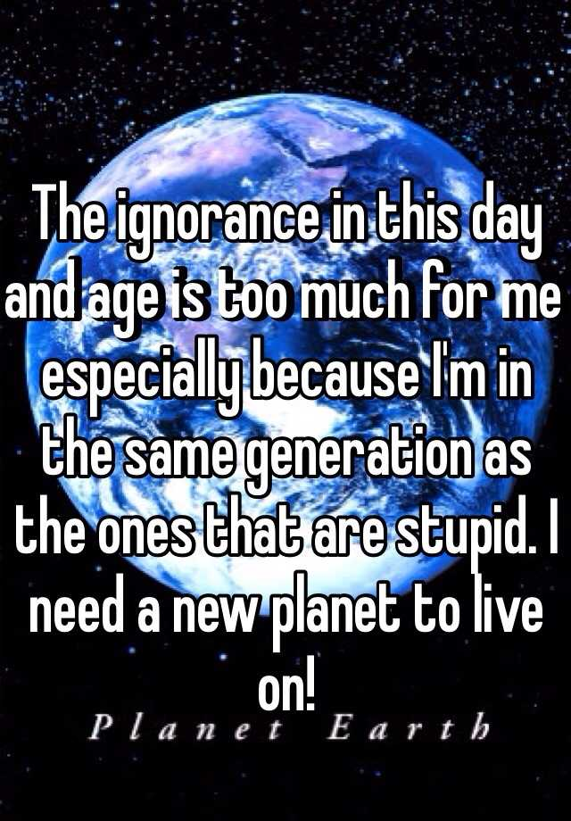 The ignorance in this day and age is too much for me especially because I'm in the same generation as the ones that are stupid. I need a new planet to live on!
