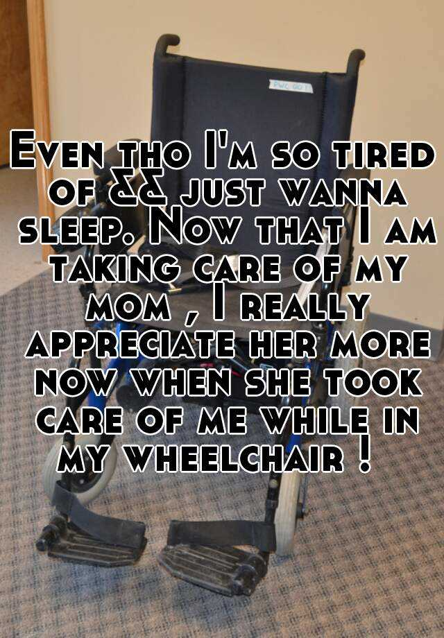 Even tho I'm so tired of && just wanna sleep. Now that I am taking care of my mom , I really appreciate her more now when she took care of me while in my wheelchair !