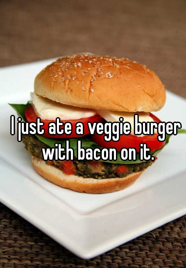 I just ate a veggie burger with bacon on it.