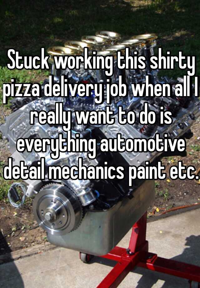 Stuck working this shirty pizza delivery job when all I really want to do is everything automotive detail mechanics paint etc.