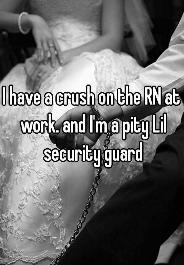 I have a crush on the RN at work. and I'm a pity Lil security guard