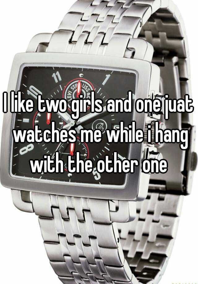 I like two girls and one juat watches me while i hang with the other one