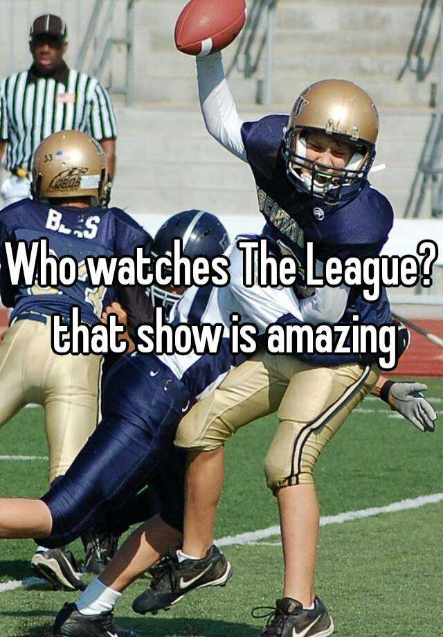 Who watches The League? that show is amazing
