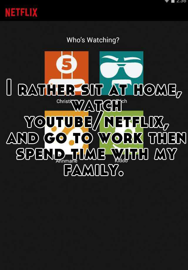 I rather sit at home, watch youtube/netflix, and go to work then spend time with my family.