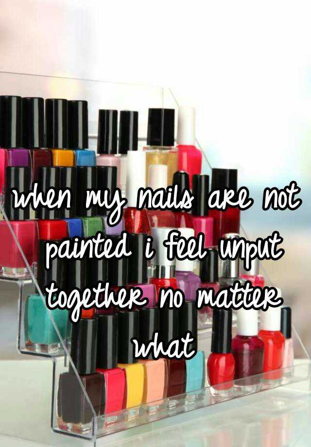when my nails are not painted i feel unput together no matter what