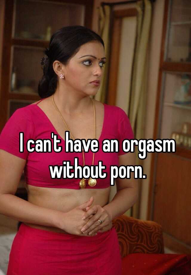 I can't have an orgasm without porn.