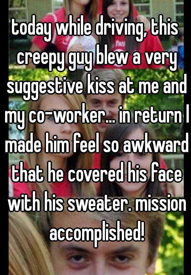 today while driving, this creepy guy blew a very suggestive kiss at me and my co-worker... in return I made him feel so awkward that he covered his face with his sweater. mission accomplished!